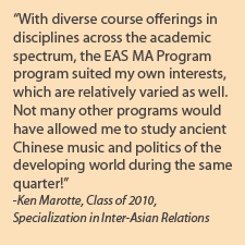 "Quote from Graduate Student; ""With diverse course offerings in disiplines across the academic spectrum, the EAS MA Program program suited my own interests, which are relatively varied as well. Not many other programs would have allowed me to study ancient Chinese music and politics of the developing world during the same quarter!"""
