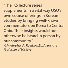 "Faculty Quote on IKS Lecture Series; ""The IKS lecture series supplements in a vital way OSU's own course offerings in Korean Studies by bringing well-known commentators on Korea to Central Ohio. Their insights would not otherwise be heard in person by our community"""